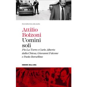 Uomini soli ( Pio La Torre e Carlo Dalla Chiesa, Giovanni Falcone e Paolo Borsellino) - Attilio Bolzoni