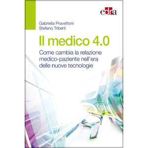 Pravettoni, Triberti - Il medico 4.0, Come cambia la relazione medico - paziente nell' era delle nuove tecnologie