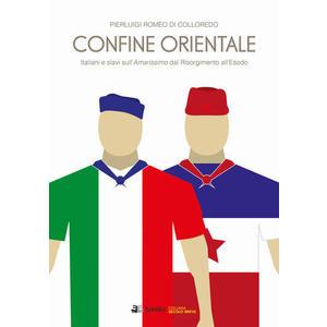 CONFINE ORIENTALE. Italiani e slavi sull'Amarissimo dal Risorgimento all'Esodo di Pierluigi Romeo di Colloredo Mels (Eclettica)