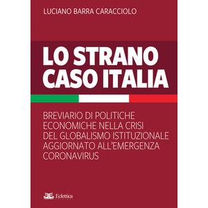 LO STRANO CASO ITALIA. Breviario di politiche economiche nella crisi del globalismo istituzionale aggiornato all'emergenza del Coronavirus di Luciano Barra Caracciolo (Eclettica)