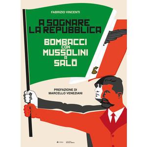 A SOGNARE LA REPUBBLICA. Bombacci con Mussolini a Salò di Fabrizio Vincenti (Eclettica)