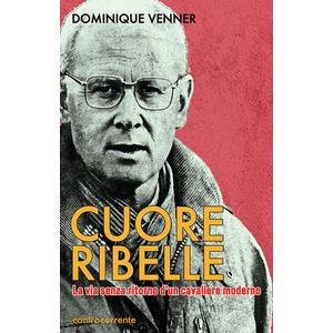 CUORE RIBELLE. La via senza ritorno d'un cavaliere moderno di Dominique Venner (Controcorrente)