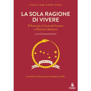 LA SOLA RAGIONE DI VIVERE. D'Annunzio, la Carta del Carnaro e l'Esercito Liberatore di AA.VV. (Passaggio al Bosco)