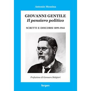 GIOVANNI GENTILE. IL PENSIERO POLITICO. SCRITTI E DISCORSI 1899-1944 di Antonio Messina (Fergen)