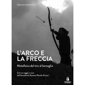 L'ARCO E LA FRECCIA. Metafisica del tiro al bersaglio di Giacomo Maria Prati (Passaggio al Bosco)