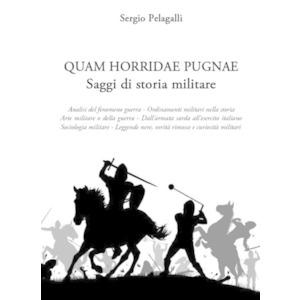 QUAM HORRIDAE PUGNAE. Saggi di storia militare di Sergio Pelagalli (Italia Storica)