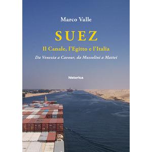 SUEZ. Il canale, l'Egitto e l'Italia. Da Venezia a Cavour, da Mussolini a Mattei di Marco Valle (Historica)