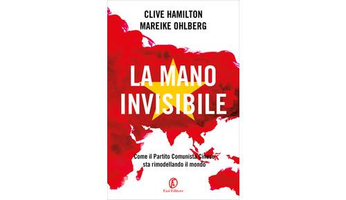 LA MANO INVISIBILE. Come il Partito Comunista Cinese sta rimodellando il mondo di Clive Hamilton e Mareike Ohlberg (Fazi)