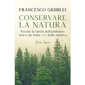 CONSERVARE LA NATURA. Perché l'ambiente è un tema caro alla destra e ai conservatori di Francesco Giubilei (Giubilei Regnani)