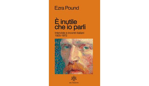 E' INUTILE CHE IO PARLI. Intervisti e incontri italiani (1925-1972) di Ezra Pound (a cura di Luca Gallesi) (De Piante)