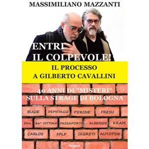 """ENTRI IL COLPEVOLE! IL PROCESSO A GILBERTO CAVALLINI. 40 ANNI DI """"MISTERI"""" SULLA STRAGE DI BOLOGNA di Massimiliano Mazzanti (Fergen)"""