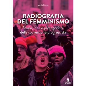 RADIOGRAFIA DEL FEMMINISMO. Storia, idee e protagoniste della sovversione progressista di Vania Russo (Passaggio al Bosco)