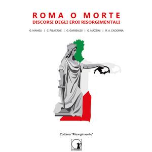 ROMA O MORTE: Discorsi degli eroi risorgimentali. Mameli - Pisacane - Garibaldi - Mazzini - Cadorna (Le Frecce)