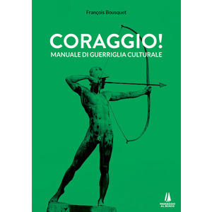 CORAGGIO! Manuale di guerriglia culturale di François Bousquet (Passaggio al Bosco)