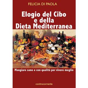ELOGIO DEL CIBO E DELLA DIETA MEDITERRANEA. Mangiare sano e con qualità per vivere meglio di Felicia Di Paola (Controcorrente)