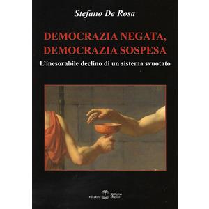DEMOCRAZIA NEGATA, DEMOCRAZIA SOSPESA. L'inesorabile declino di un sistema svuotato di Stefano De Rosa (Settimo Sigillo)