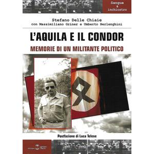 L'AQUILA E IL CONDOR. Memorie di un militante politico  di Stefano Delle Chiaie con Massimiliano Griner e Umberto Berlenghini (Settimo Sigillo)