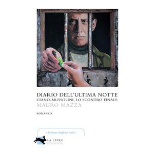 DIARIO DELL'ULTIMA NOTTE. Ciano-Mussolini, lo scontro finale di Mauro Mazza (La Lepre)
