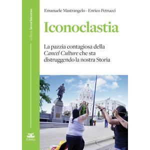 ICONOCLASTIA. La pazzia contagiosa della cancel culture che sta distruggendo la nostra storia di Emanuele Mastrangelo e Enrico Petrucci (Eclettica)